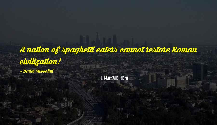 Benito Mussolini Sayings: A nation of spaghetti eaters cannot restore Roman civilization!