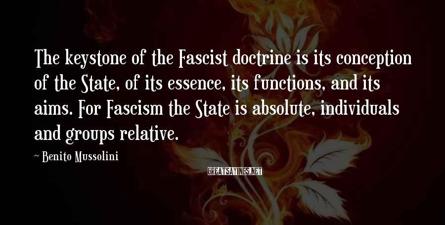 Benito Mussolini Sayings: The keystone of the Fascist doctrine is its conception of the State, of its essence,