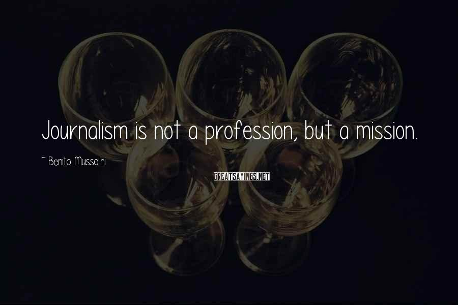 Benito Mussolini Sayings: Journalism is not a profession, but a mission.
