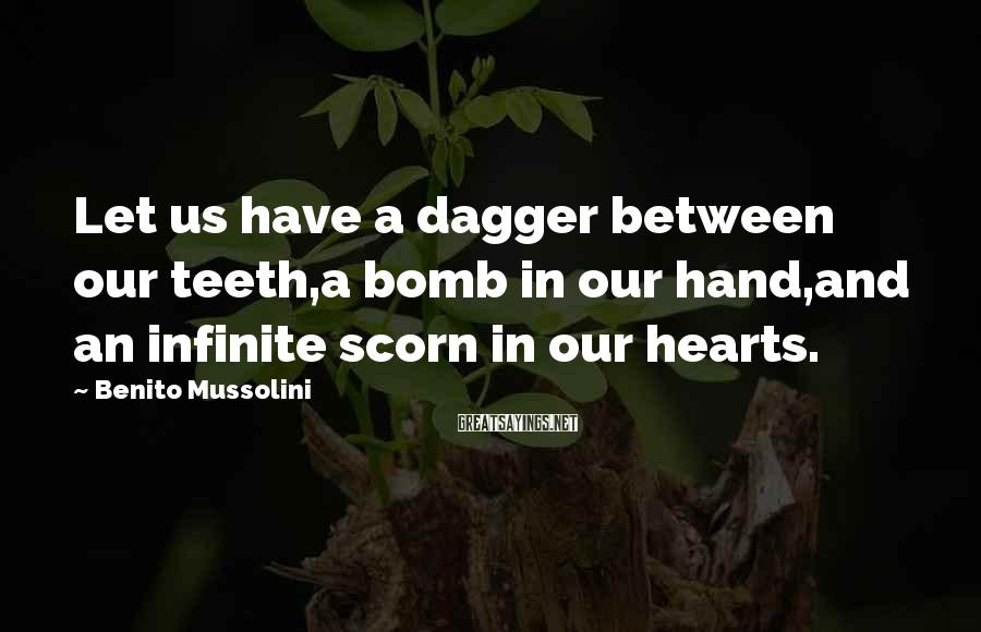Benito Mussolini Sayings: Let us have a dagger between our teeth,a bomb in our hand,and an infinite scorn