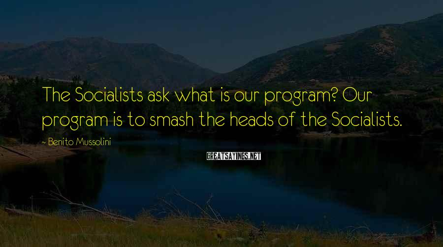 Benito Mussolini Sayings: The Socialists ask what is our program? Our program is to smash the heads of