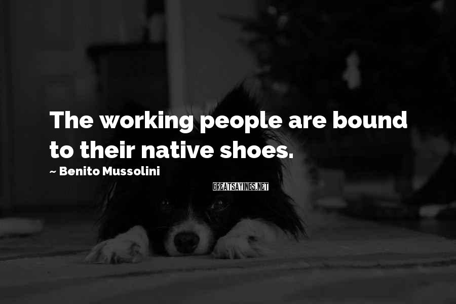 Benito Mussolini Sayings: The working people are bound to their native shoes.
