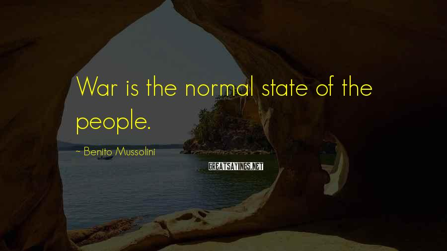 Benito Mussolini Sayings: War is the normal state of the people.