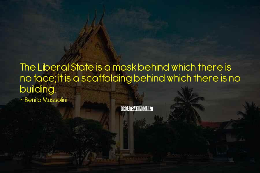 Benito Mussolini Sayings: The Liberal State is a mask behind which there is no face; it is a