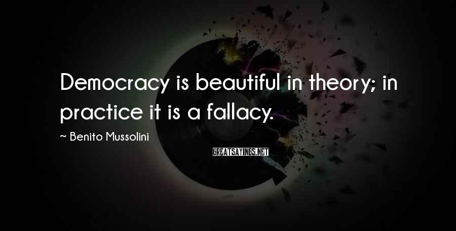Benito Mussolini Sayings: Democracy is beautiful in theory; in practice it is a fallacy.