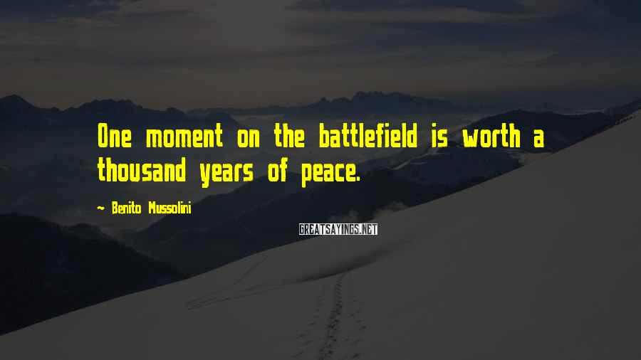 Benito Mussolini Sayings: One moment on the battlefield is worth a thousand years of peace.