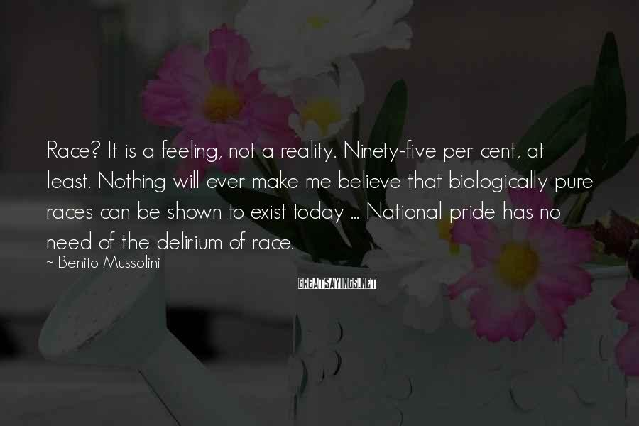 Benito Mussolini Sayings: Race? It is a feeling, not a reality. Ninety-five per cent, at least. Nothing will