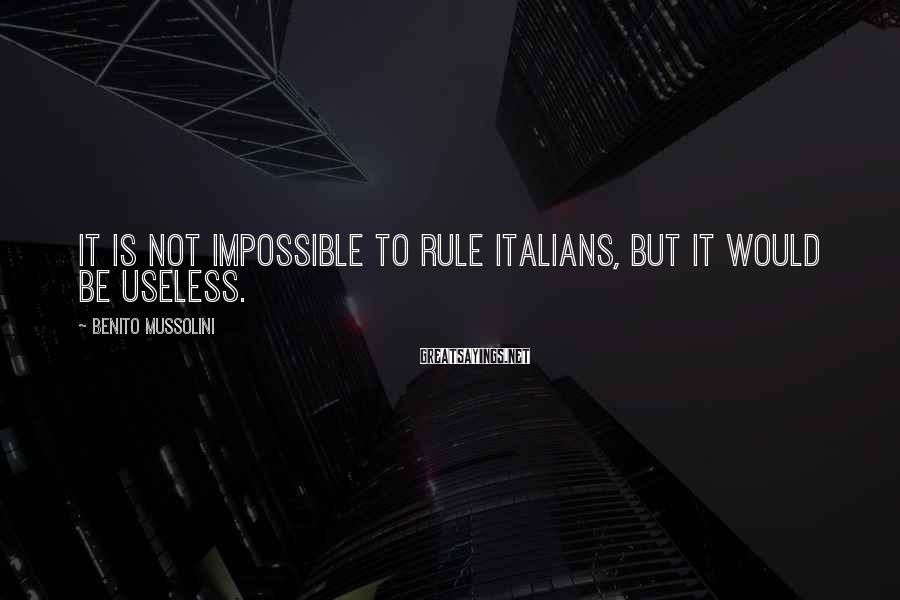 Benito Mussolini Sayings: It is not impossible to rule Italians, but it would be useless.