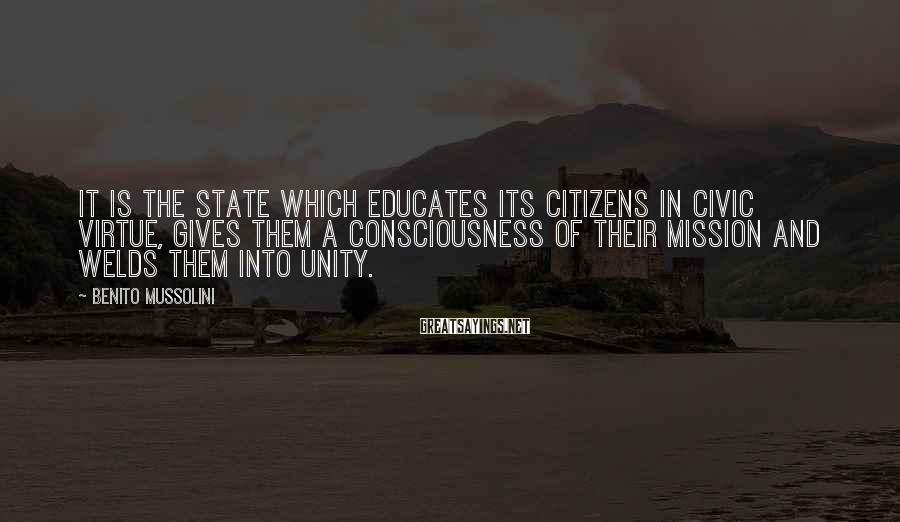 Benito Mussolini Sayings: It is the State which educates its citizens in civic virtue, gives them a consciousness