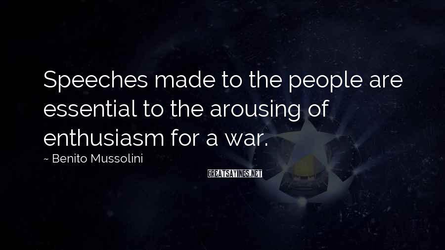 Benito Mussolini Sayings: Speeches made to the people are essential to the arousing of enthusiasm for a war.