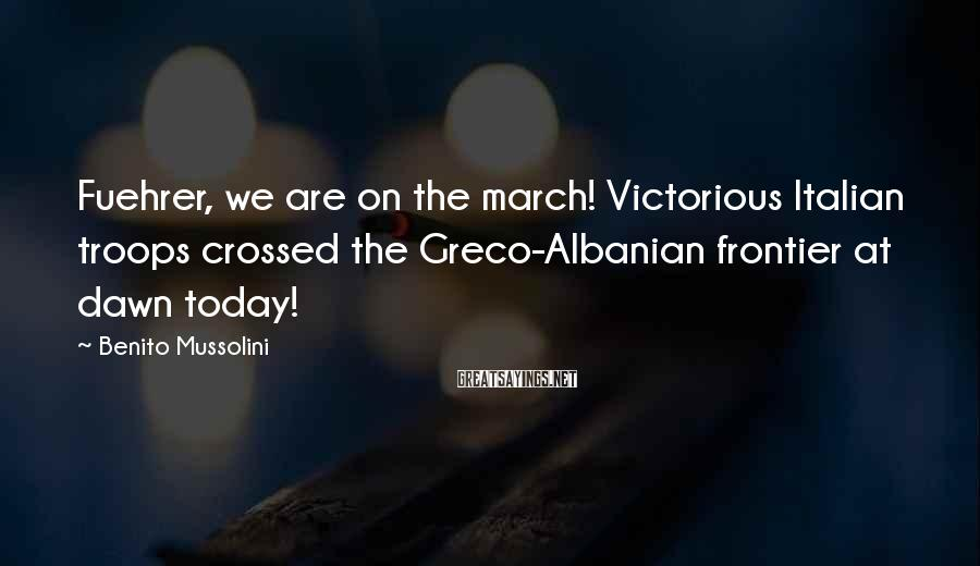 Benito Mussolini Sayings: Fuehrer, we are on the march! Victorious Italian troops crossed the Greco-Albanian frontier at dawn