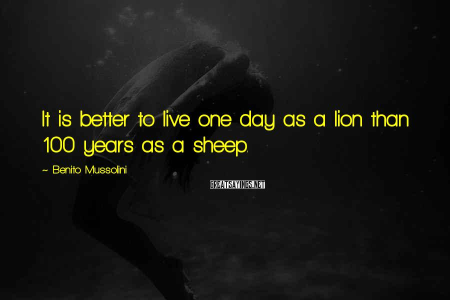 Benito Mussolini Sayings: It is better to live one day as a lion than 100 years as a