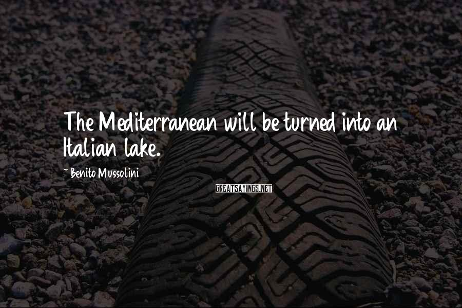 Benito Mussolini Sayings: The Mediterranean will be turned into an Italian lake.