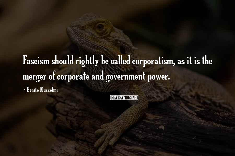 Benito Mussolini Sayings: Fascism should rightly be called corporatism, as it is the merger of corporate and government