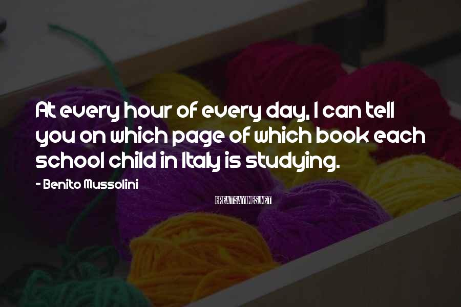 Benito Mussolini Sayings: At every hour of every day, I can tell you on which page of which