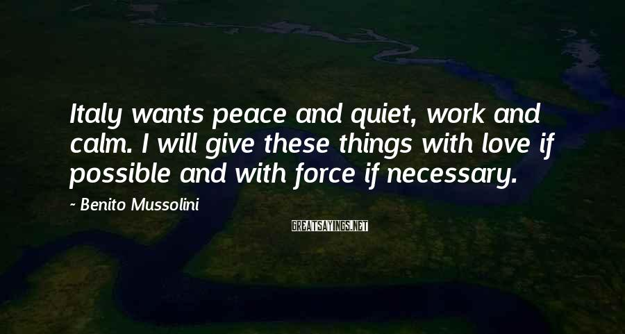 Benito Mussolini Sayings: Italy wants peace and quiet, work and calm. I will give these things with love
