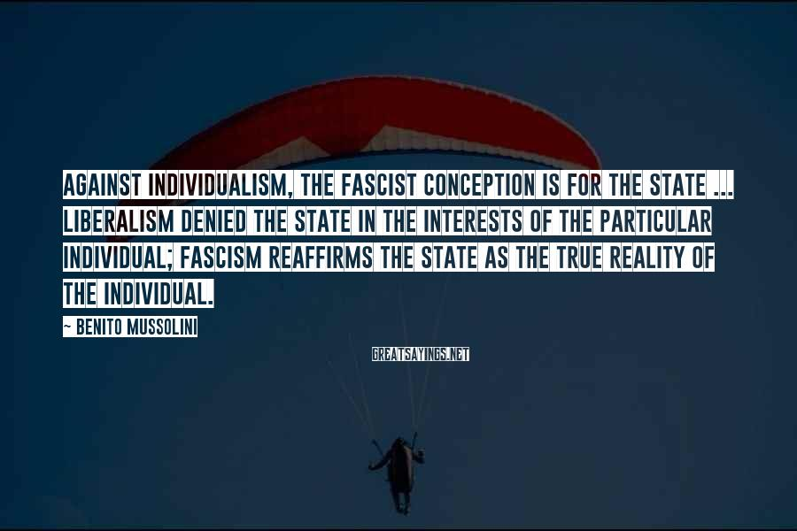 Benito Mussolini Sayings: Against individualism, the Fascist conception is for the State ... Liberalism denied the State in