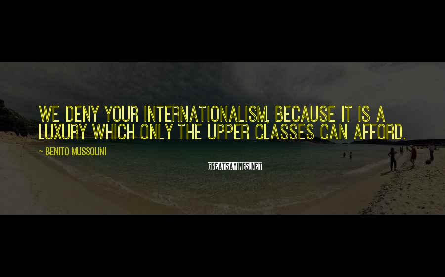 Benito Mussolini Sayings: We deny your internationalism, because it is a luxury which only the upper classes can