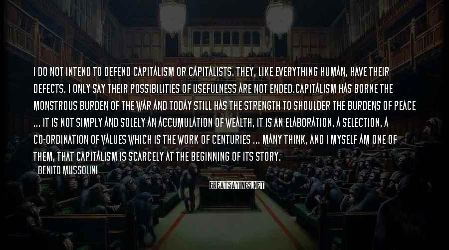 Benito Mussolini Sayings: I do not intend to defend capitalism or capitalists. They, like everything human, have their