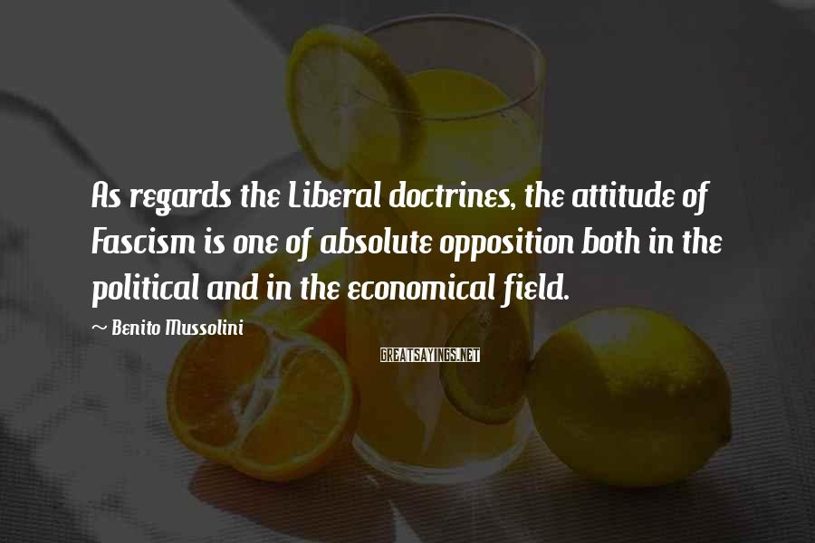 Benito Mussolini Sayings: As regards the Liberal doctrines, the attitude of Fascism is one of absolute opposition both