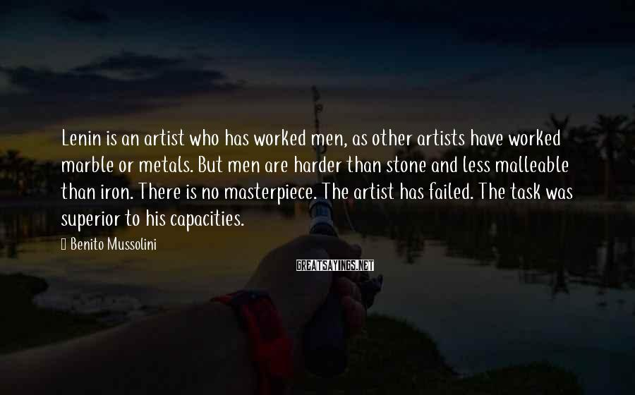 Benito Mussolini Sayings: Lenin is an artist who has worked men, as other artists have worked marble or