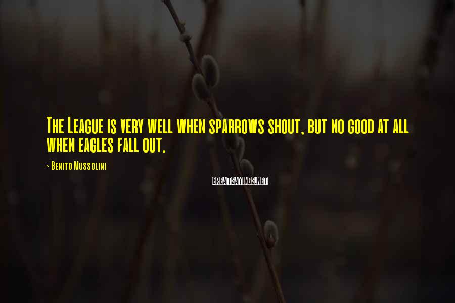 Benito Mussolini Sayings: The League is very well when sparrows shout, but no good at all when eagles