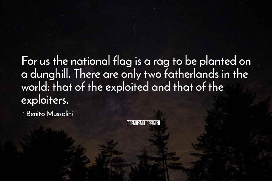 Benito Mussolini Sayings: For us the national flag is a rag to be planted on a dunghill. There