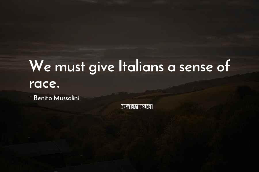 Benito Mussolini Sayings: We must give Italians a sense of race.