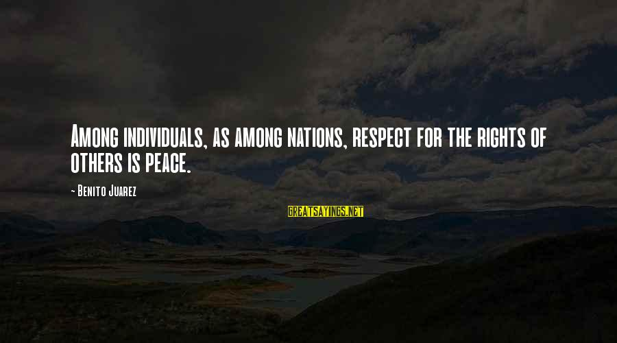 Benito Sayings By Benito Juarez: Among individuals, as among nations, respect for the rights of others is peace.