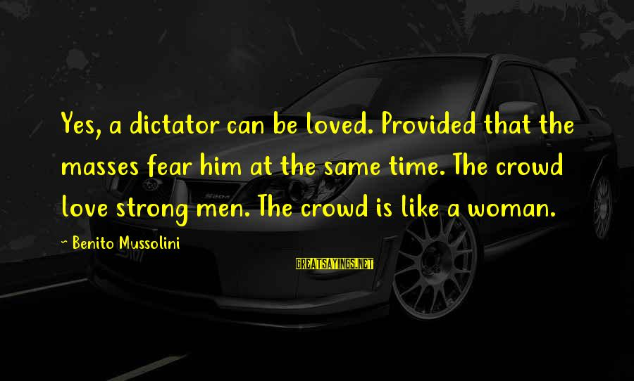 Benito Sayings By Benito Mussolini: Yes, a dictator can be loved. Provided that the masses fear him at the same