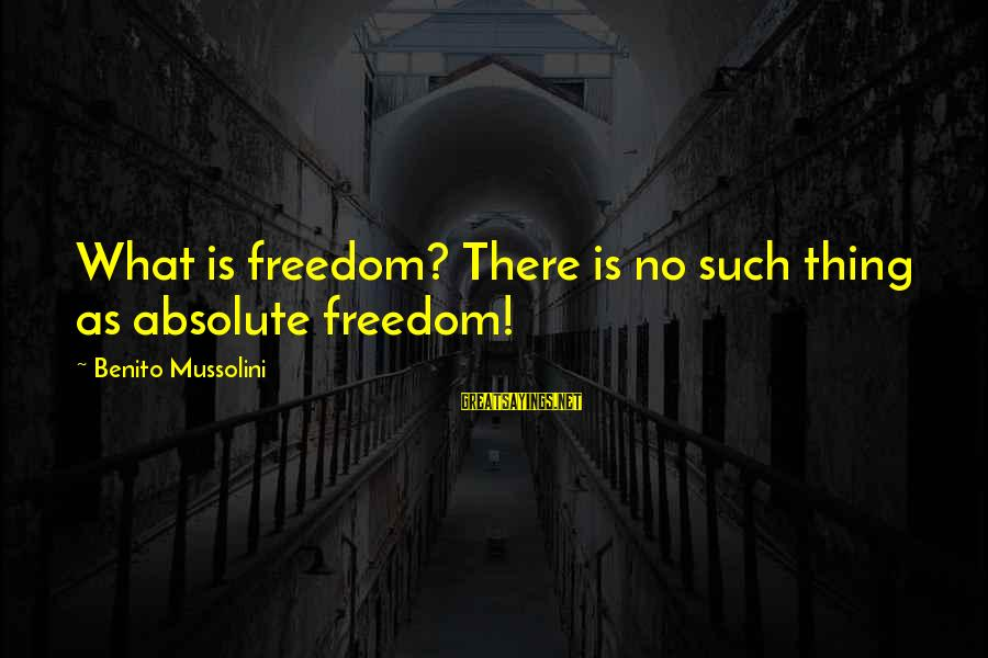 Benito Sayings By Benito Mussolini: What is freedom? There is no such thing as absolute freedom!