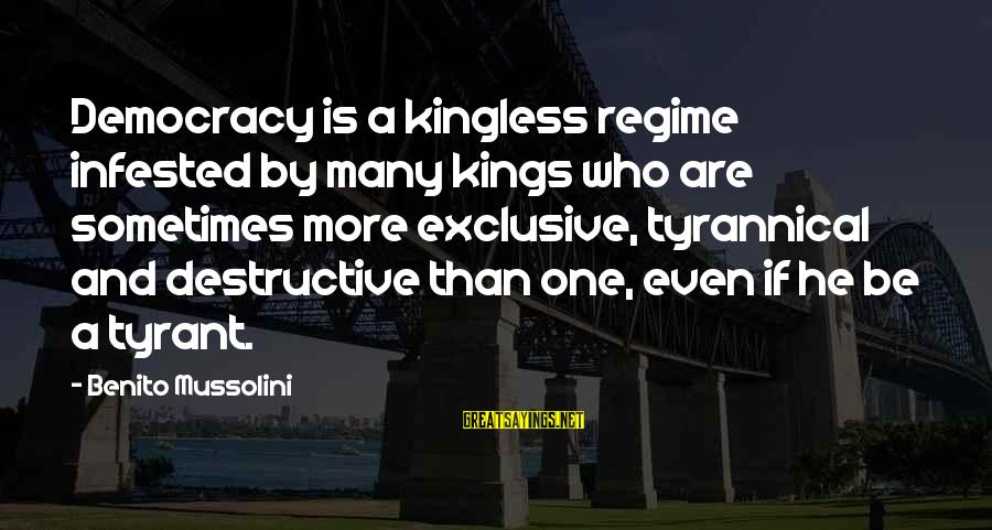 Benito Sayings By Benito Mussolini: Democracy is a kingless regime infested by many kings who are sometimes more exclusive, tyrannical