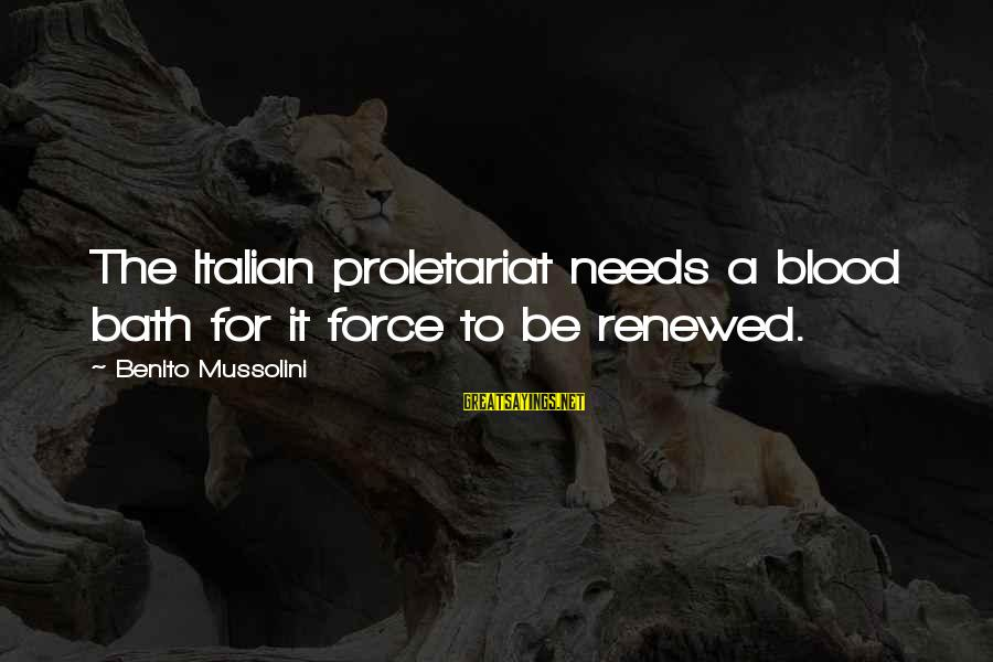 Benito Sayings By Benito Mussolini: The Italian proletariat needs a blood bath for it force to be renewed.