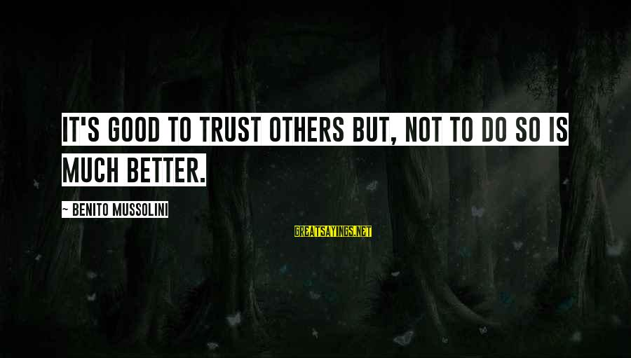 Benito Sayings By Benito Mussolini: It's good to trust others but, not to do so is much better.
