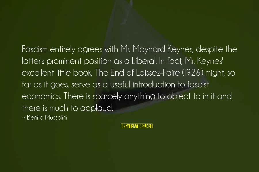 Benito Sayings By Benito Mussolini: Fascism entirely agrees with Mr. Maynard Keynes, despite the latter's prominent position as a Liberal.