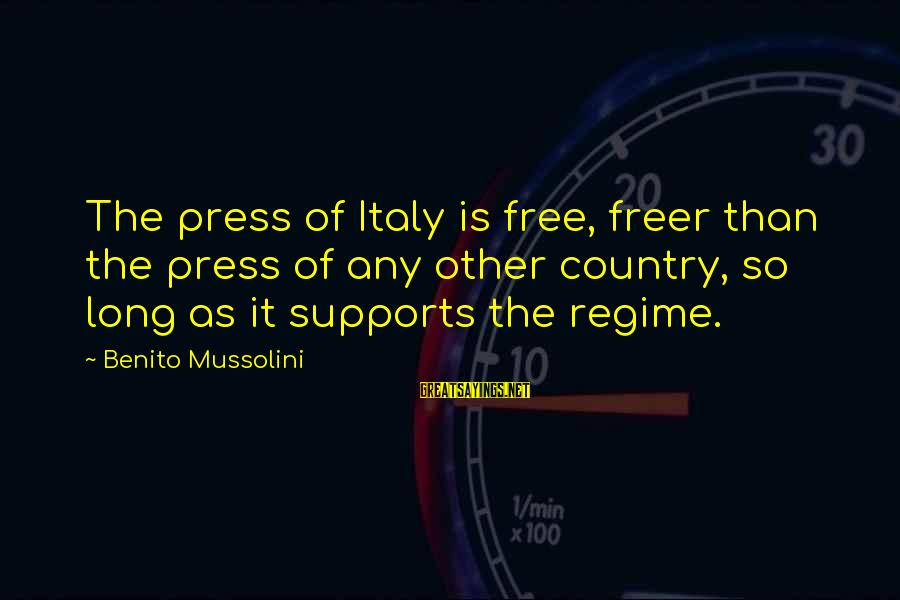 Benito Sayings By Benito Mussolini: The press of Italy is free, freer than the press of any other country, so