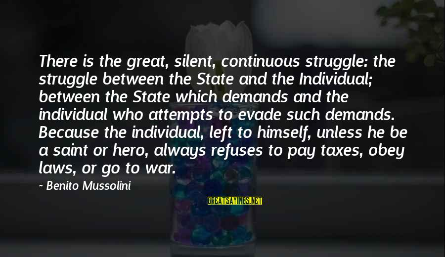 Benito Sayings By Benito Mussolini: There is the great, silent, continuous struggle: the struggle between the State and the Individual;