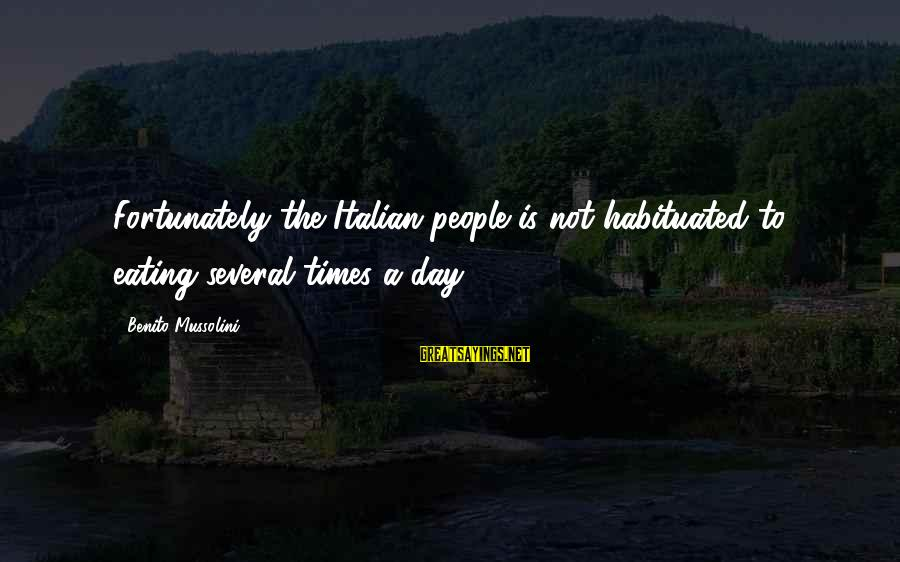 Benito Sayings By Benito Mussolini: Fortunately the Italian people is not habituated to eating several times a day.