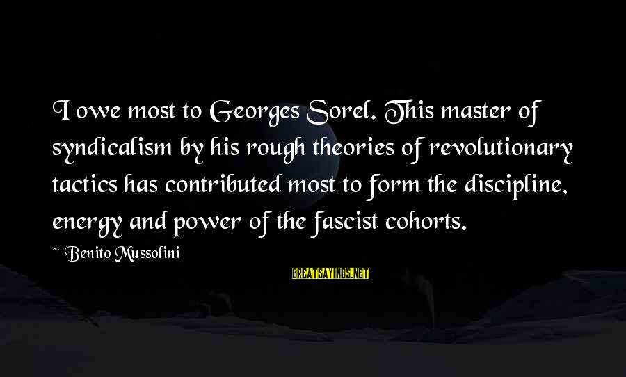 Benito Sayings By Benito Mussolini: I owe most to Georges Sorel. This master of syndicalism by his rough theories of