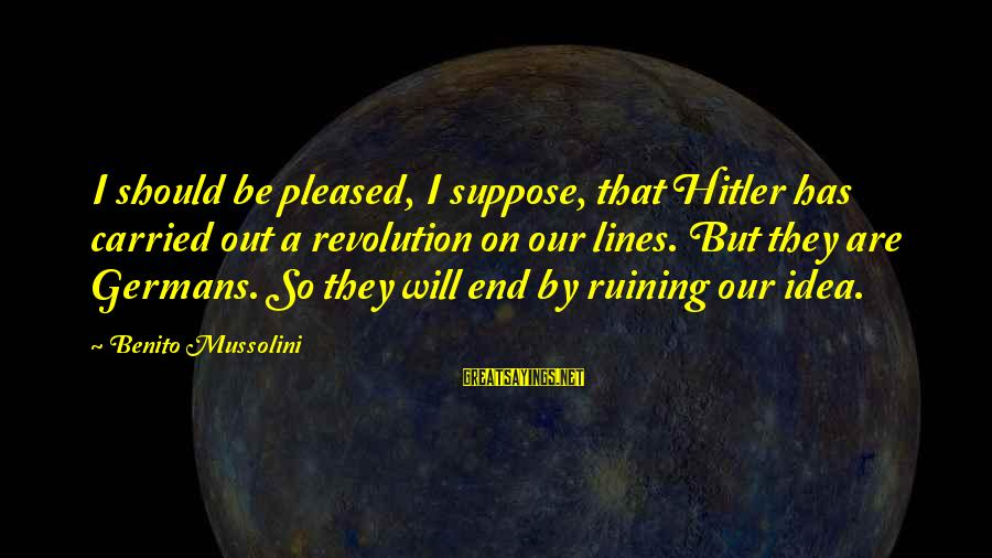 Benito Sayings By Benito Mussolini: I should be pleased, I suppose, that Hitler has carried out a revolution on our
