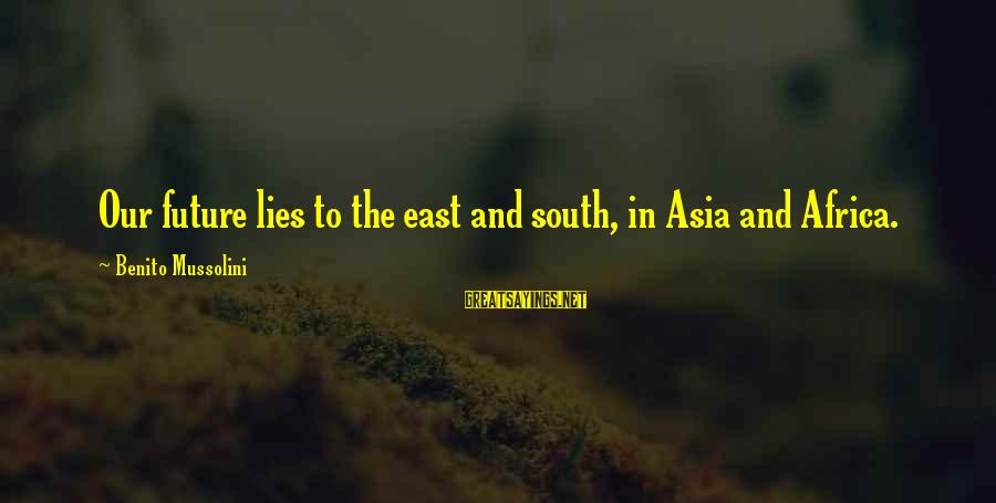 Benito Sayings By Benito Mussolini: Our future lies to the east and south, in Asia and Africa.