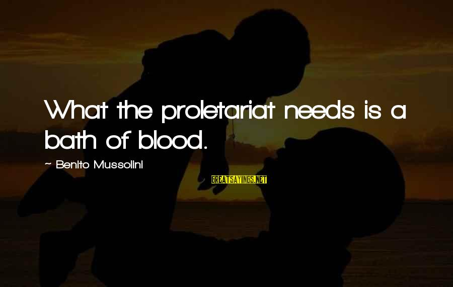 Benito Sayings By Benito Mussolini: What the proletariat needs is a bath of blood.