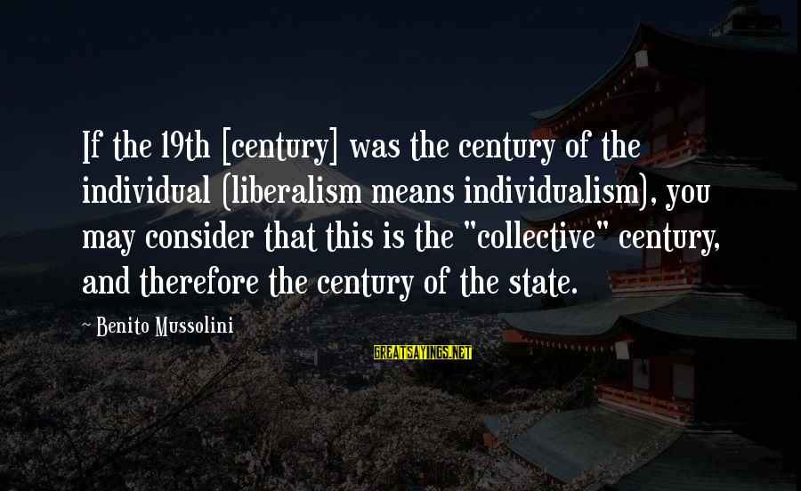 Benito Sayings By Benito Mussolini: If the 19th [century] was the century of the individual (liberalism means individualism), you may