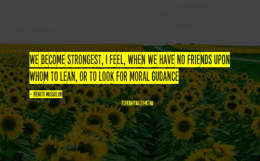 Benito Sayings By Benito Mussolini: We become strongest, I feel, when we have no friends upon whom to lean, or