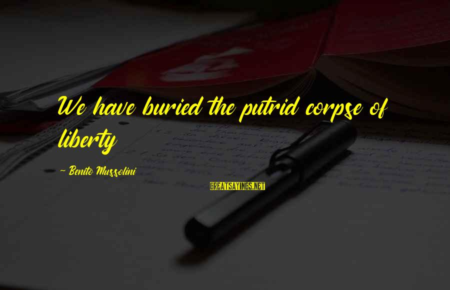 Benito Sayings By Benito Mussolini: We have buried the putrid corpse of liberty