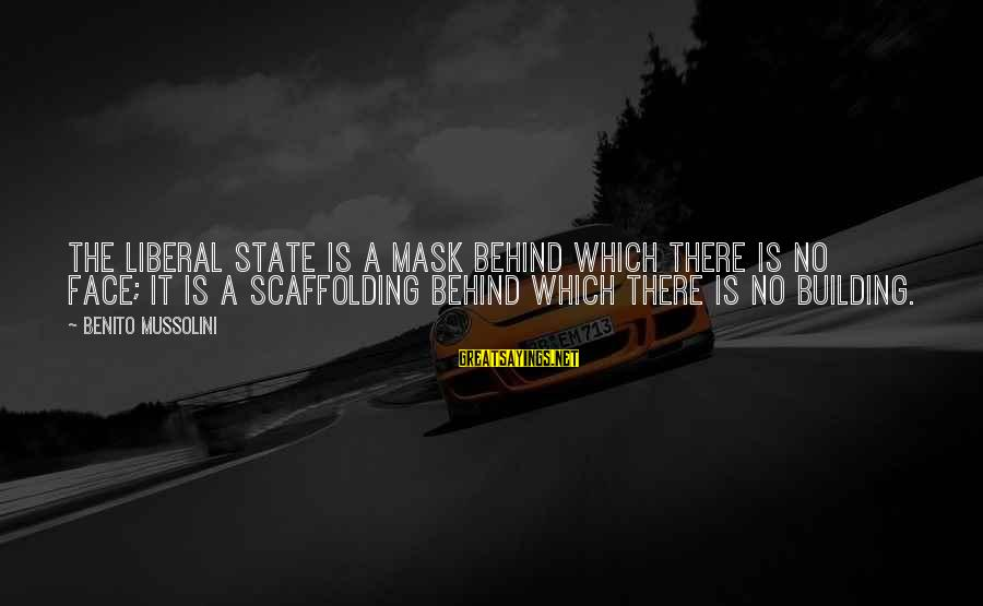 Benito Sayings By Benito Mussolini: The Liberal State is a mask behind which there is no face; it is a