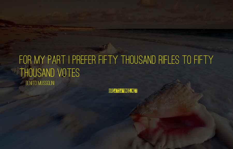 Benito Sayings By Benito Mussolini: For my part I prefer fifty thousand rifles to fifty thousand votes