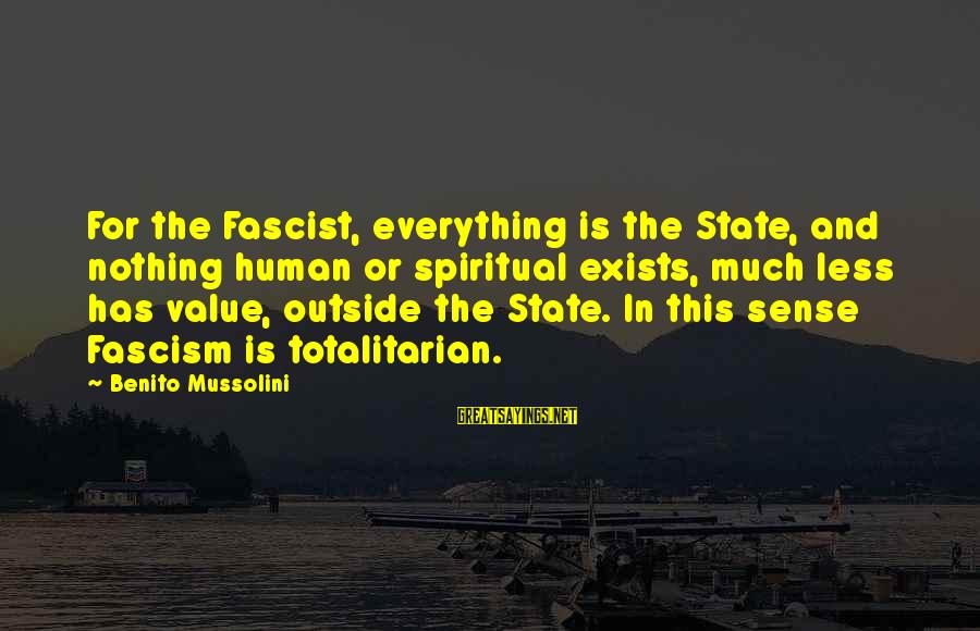 Benito Sayings By Benito Mussolini: For the Fascist, everything is the State, and nothing human or spiritual exists, much less
