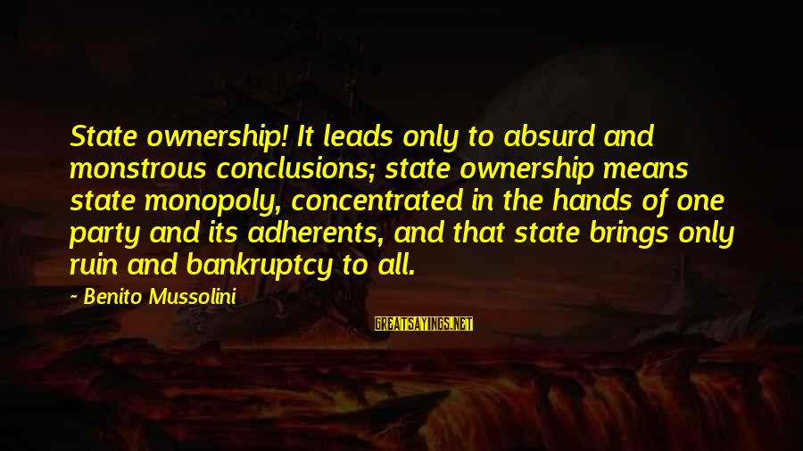 Benito Sayings By Benito Mussolini: State ownership! It leads only to absurd and monstrous conclusions; state ownership means state monopoly,