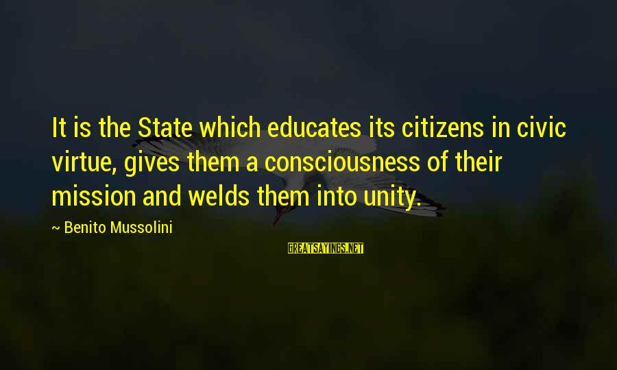 Benito Sayings By Benito Mussolini: It is the State which educates its citizens in civic virtue, gives them a consciousness